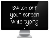 Switch off your screen while typing